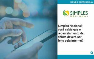 Simples Nacional Voce Sabia Que O Reparcelamento De Debito Devera Ser Feito Pela Internet - Contabilidade em Palmas