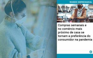 Compras Semanais E No Comercio Mais Proximo De Casa Se Tornam A Preferencia Do Consumidor Na Pandemia - Contabilidade em Palmas