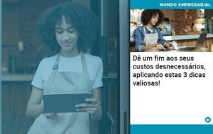 De Fim Aos Seus Custos Desnecessarios Aplicando Essas 3 Dicas Valiosas - Contabilidade em Palmas