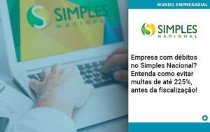 Empresa Com Debitos No Simples Nacional Entenda Como Evitar Multas De Ate 225 Antes Da Fiscalizacao - Contabilidade em Palmas