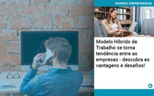 Modelo Hibrido De Trabalho Se Torna Tendencia Entre As Empresas Descubra As Vantagens E Desafios - Contabilidade em Palmas