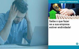 Saiba O Que Fazer Se A Sua Empresa Estiver Endividada - Contabilidade em Palmas