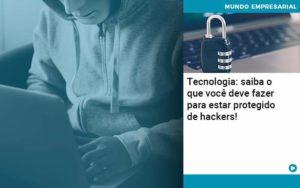 Tecnologia Saiba O Que Voce Deve Fazer Para Estar Protegido De Hackers 1 - Contabilidade em Palmas