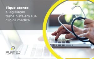 Fique Atento A Legislacao Trabalhista Em Sua Clinica Medica Post (1) - Contabilidade em Palmas