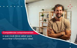 Competencias Comportamntais O Que Voce Deve Saber Para Encontrar O Funcionario Ideal - Contabilidade em Palmas