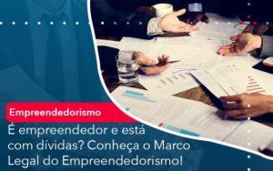 E Empreendedor E Esta Com Dividas Conheca O Marco Legal Do Empreendedorismo - Contabilidade em Palmas
