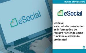 E Social Vai Contratar Sem Todas As Informacoes De Registro Entenda Como Funciona A Admissao Preliminar - Contabilidade em Palmas