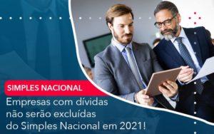 Empresas Com Dividas Nao Serao Excluidas Do Simples Nacional Em 2021 - Contabilidade em Palmas