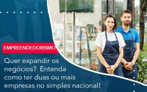 Quer Expandir Os Negocios Entenda Como Ter Duas Ou Mais Empresas No Simples Nacional - Contabilidade em Palmas