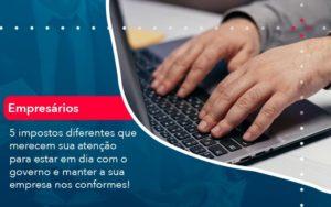 5 Impostos Diferentes Que Merecem Sua Atencao Para Estar En Dia Com O Governo E Manter A Sua Empresa Nos Conformes 1 - Contabilidade em Palmas