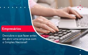 Descubra O Que Fazer Antes De Abrir Uma Empresa Com O Simples Nacional - Contabilidade em Palmas