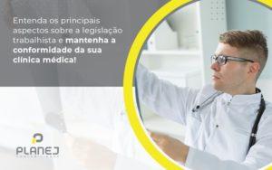 Entenda Os Principais Aspectos Sobre A Legislacao Trabalhista E Mantenha A Conformidade Da Sua Clinica Medica Post (1) - Contabilidade em Palmas